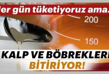 Photo of HERGÜN TÜKETİYORUZ AMA, KALP VE BÖBREKLERİ MAHVEDİYOR